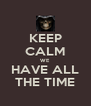 KEEP CALM WE  HAVE ALL THE TIME - Personalised Poster A4 size