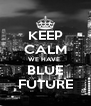 KEEP CALM WE HAVE  BLUE FUTURE - Personalised Poster A4 size