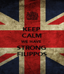 KEEP CALM WE HAVE STRONG FILIPPOS - Personalised Poster A4 size