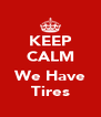 KEEP CALM  We Have Tires - Personalised Poster A4 size