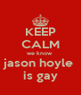 KEEP CALM we know  jason hoyle  is gay - Personalised Poster A4 size