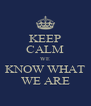 KEEP CALM WE KNOW WHAT WE ARE - Personalised Poster A4 size