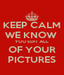 KEEP CALM WE KNOW  YOU EDIT ALL OF YOUR PICTURES - Personalised Poster A4 size