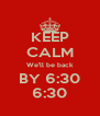 KEEP CALM We'll be back BY 6:30 6:30 - Personalised Poster A4 size