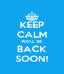 KEEP CALM WE'LL BE BACK SOON! - Personalised Poster A4 size