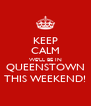 KEEP CALM WE'LL BE IN QUEENSTOWN THIS WEEKEND! - Personalised Poster A4 size