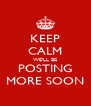 KEEP CALM WE'LL BE POSTING MORE SOON - Personalised Poster A4 size