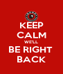 KEEP CALM WE'LL BE RIGHT  BACK - Personalised Poster A4 size
