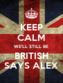 KEEP CALM WE'LL STILL BE BRITISH SAYS ALEX - Personalised Poster A4 size