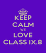 KEEP CALM WE LOVE CLASS IX.8 - Personalised Poster A4 size