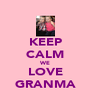 KEEP CALM WE LOVE GRANMA - Personalised Poster A4 size