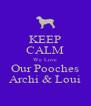 KEEP CALM We Love Our Pooches Archi & Loui - Personalised Poster A4 size