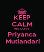 KEEP CALM WE LOVE Priyanca  Mutiandari - Personalised Poster A4 size
