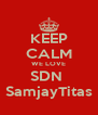 KEEP CALM WE LOVE SDN  SamjayTitas - Personalised Poster A4 size