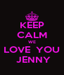 KEEP CALM WE LOVE  YOU  JENNY - Personalised Poster A4 size