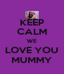KEEP CALM WE LOVE YOU MUMMY - Personalised Poster A4 size