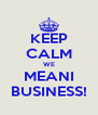 KEEP CALM WE MEANI BUSINESS! - Personalised Poster A4 size