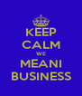 KEEP CALM WE MEANI BUSINESS - Personalised Poster A4 size