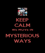 KEEP CALM WE MOVE IN MYSTERIOUS WAYS - Personalised Poster A4 size