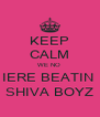KEEP CALM WE NO  IERE BEATIN  SHIVA BOYZ - Personalised Poster A4 size