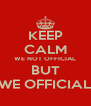 KEEP CALM WE NOT OFFICIAL BUT WE OFFICIAL - Personalised Poster A4 size