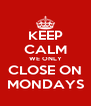 KEEP CALM WE ONLY CLOSE ON MONDAYS - Personalised Poster A4 size
