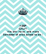 KEEP CALM . We only have  one more Semester of grad school to go ! - Personalised Poster A4 size
