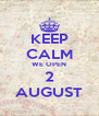 KEEP CALM WE OPEN 2 AUGUST - Personalised Poster A4 size