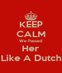 KEEP CALM We Passed Her Like A Dutch - Personalised Poster A4 size