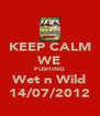 KEEP CALM WE PUSHING Wet n Wild 14/07/2012 - Personalised Poster A4 size