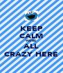 KEEP CALM WE'RE ALL CRAZY HERE - Personalised Poster A4 size