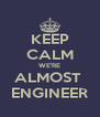KEEP CALM WE'RE ALMOST  ENGINEER - Personalised Poster A4 size