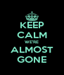 KEEP CALM WE'RE ALMOST GONE - Personalised Poster A4 size