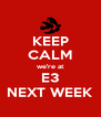 KEEP CALM we're at E3 NEXT WEEK - Personalised Poster A4 size