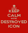 KEEP CALM WE'RE DESTROYED ICON - Personalised Poster A4 size