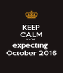 KEEP CALM we're  expecting  October 2016 - Personalised Poster A4 size