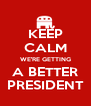 KEEP CALM WE'RE GETTING A BETTER PRESIDENT - Personalised Poster A4 size