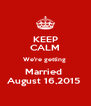 KEEP CALM We're getting  Married  August 16,2015  - Personalised Poster A4 size