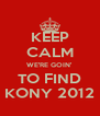 KEEP CALM WE'RE GOIN' TO FIND KONY 2012 - Personalised Poster A4 size