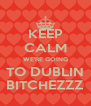 KEEP CALM WE'RE GOING TO DUBLIN BITCHEZZZ - Personalised Poster A4 size