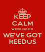 KEEP CALM WE'RE GOOD WE'VE GOT REEDUS - Personalised Poster A4 size
