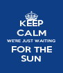 KEEP CALM WE'RE JUST WAITING FOR THE SUN - Personalised Poster A4 size