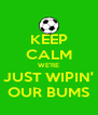 KEEP CALM WE'RE JUST WIPIN' OUR BUMS - Personalised Poster A4 size