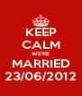 KEEP CALM WE'RE MARRIED 23/06/2012 - Personalised Poster A4 size