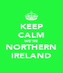 KEEP CALM WE'RE NORTHERN IRELAND - Personalised Poster A4 size