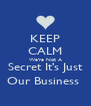 KEEP CALM We're Not A Secret It's Just Our Business  - Personalised Poster A4 size