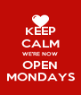 KEEP CALM WE'RE NOW OPEN MONDAYS - Personalised Poster A4 size