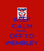 KEEP CALM WE'RE  OFF TO WEMBLEY - Personalised Poster A4 size