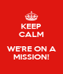 KEEP CALM  WE'RE ON A MISSION! - Personalised Poster A4 size