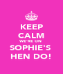 KEEP CALM WE'RE ON  SOPHIE'S  HEN DO! - Personalised Poster A4 size